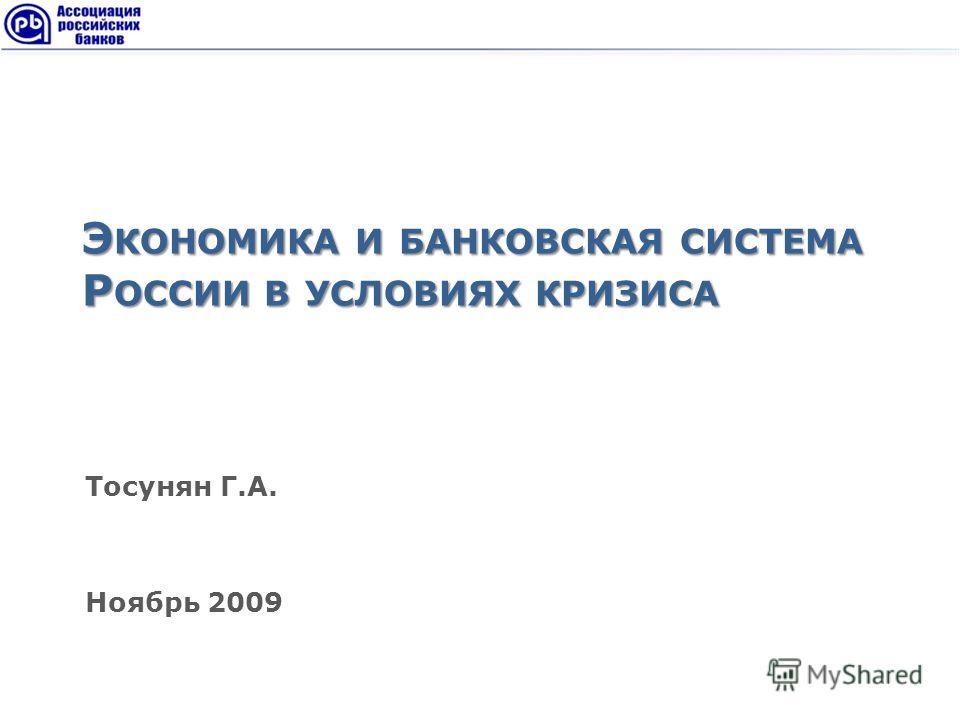 Э КОНОМИКА И БАНКОВСКАЯ СИСТЕМА Р ОССИИ В УСЛОВИЯХ КРИЗИСА Тосунян Г.А. Ноябрь 2009