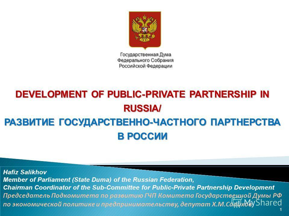 DEVELOPMENT OF PUBLIC-PRIVATE PARTNERSHIP IN RUSSIA/ РАЗВИТИЕ ГОСУДАРСТВЕННО-ЧАСТНОГО ПАРТНЕРСТВА В РОССИИ Hafiz Salikhov Member of Parliament (State Duma) of the Russian Federation, Chairman Coordinator of the Sub-Committee for Public-Private Partne
