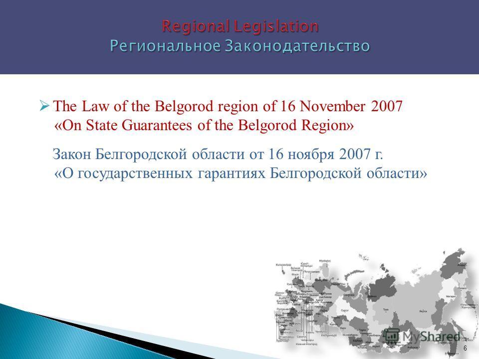 The Law of the Belgorod region of 16 November 2007 «On State Guarantees of the Belgorod Region» Закон Белгородской области от 16 ноября 2007 г. «О государственных гарантиях Белгородской области» 6