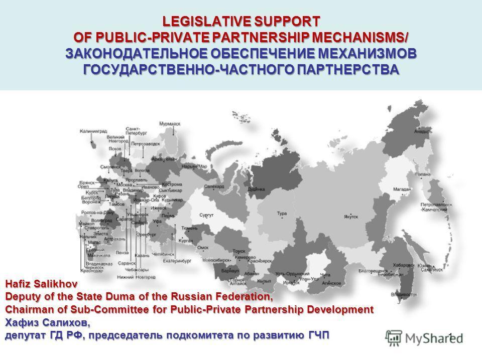LEGISLATIVE SUPPORT OF PUBLIC-PRIVATE PARTNERSHIP MECHANISMS/ ЗАКОНОДАТЕЛЬНОЕ ОБЕСПЕЧЕНИЕ МЕХАНИЗМОВ ГОСУДАРСТВЕННО-ЧАСТНОГО ПАРТНЕРСТВА Hafiz Salikhov Deputy of the State Duma of the Russian Federation, Chairman of Sub-Committee for Public-Private P