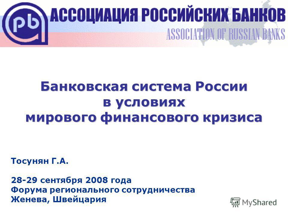 Банковская система России в условиях мирового финансового кризиса Тосунян Г.А. 28-29 сентября 2008 года Форума регионального сотрудничества Женева, Швейцария