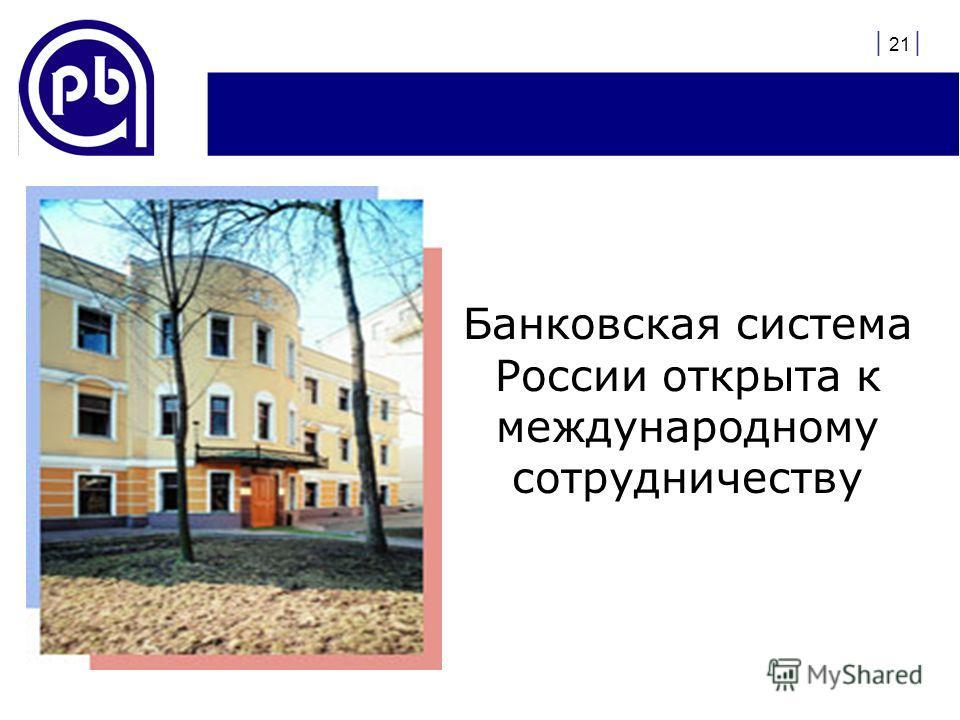 | 21 | Банковская система России открыта к международному сотрудничеству