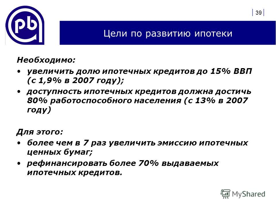 | 39 | Цели по развитию ипотеки Необходимо: увеличить долю ипотечных кредитов до 15% ВВП (с 1,9% в 2007 году); доступность ипотечных кредитов должна достичь 80% работоспособного населения (с 13% в 2007 году) Для этого: более чем в 7 раз увеличить эми
