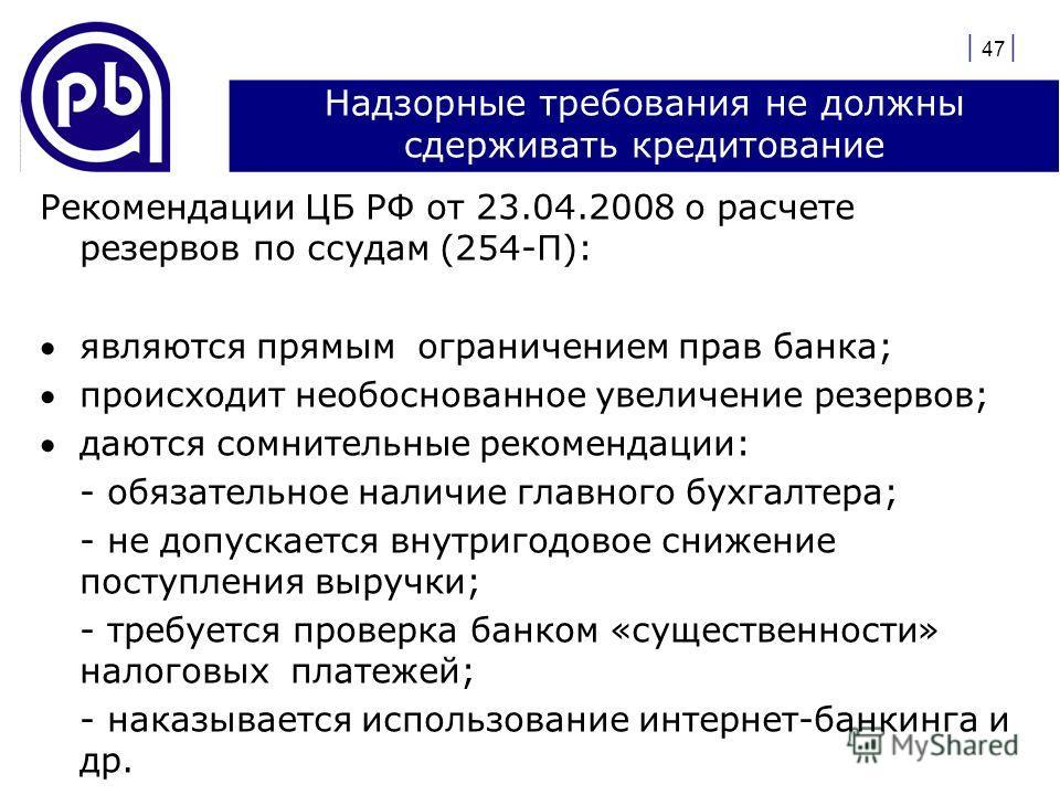 | 47 | Надзорные требования не должны сдерживать кредитование Рекомендации ЦБ РФ от 23.04.2008 о расчете резервов по ссудам (254-П): являются прямым ограничением прав банка; происходит необоснованное увеличение резервов; даются сомнительные рекоменда