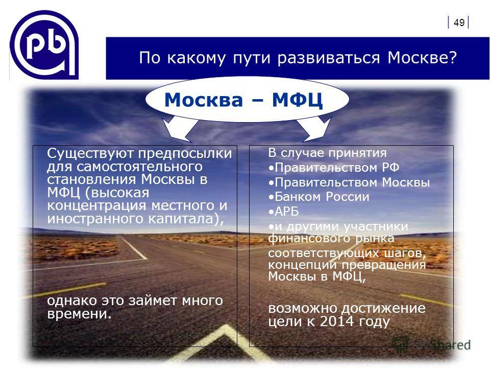 | 49 | По какому пути развиваться Москве? Существуют предпосылки для самостоятельного становления Москвы в МФЦ (высокая концентрация местного и иностранного капитала), однако это займет много времени. В случае принятия Правительством РФ Правительство