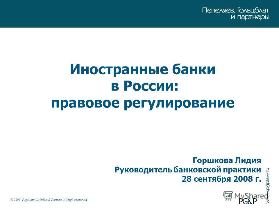 © 2008. Pepeliaev, Goltsblat & Partners. All rights reserved. Иностранные банки в России: правовое регулирование Горшкова Лидия Руководитель банковской практики 28 сентября 2008 г.