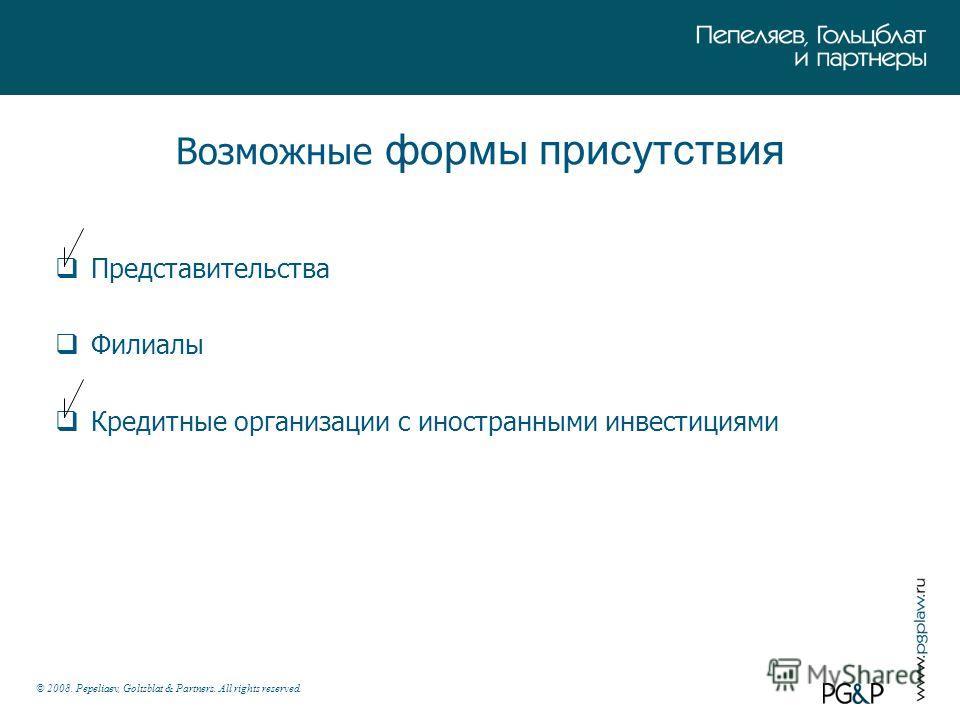 © 2008. Pepeliaev, Goltsblat & Partners. All rights reserved. Возможные формы присутствия Представительства Филиалы Кредитные организации с иностранными инвестициями