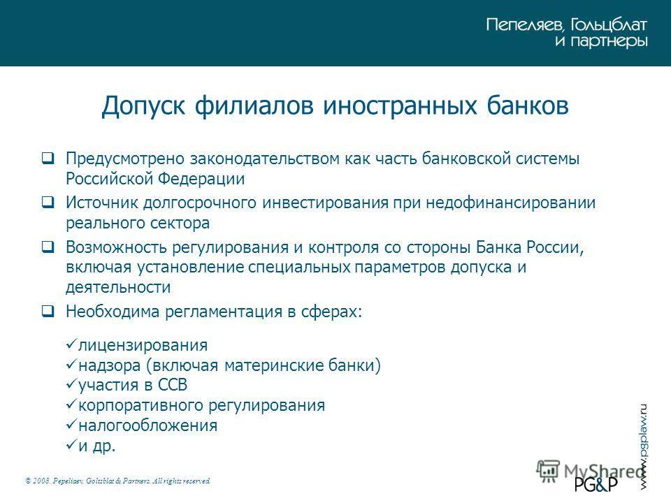 © 2008. Pepeliaev, Goltsblat & Partners. All rights reserved. Допуск филиалов иностранных банков Предусмотрено законодательством как часть банковской системы Российской Федерации Источник долгосрочного инвестирования при недофинансировании реального