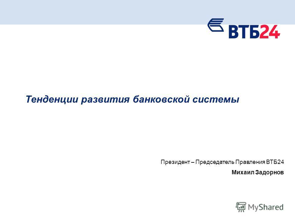 1 Тенденции развития банковской системы Президент – Председатель Правления ВТБ24 Михаил Задорнов