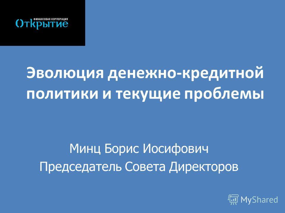 Эволюция денежно-кредитной политики и текущие проблемы Минц Борис Иосифович Председатель Совета Директоров