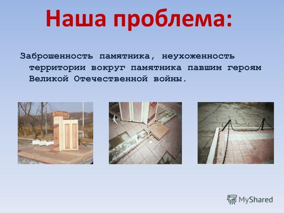 Наша проблема: Заброшенность памятника, неухоженность территории вокруг памятника павшим героям Великой Отечественной войны.