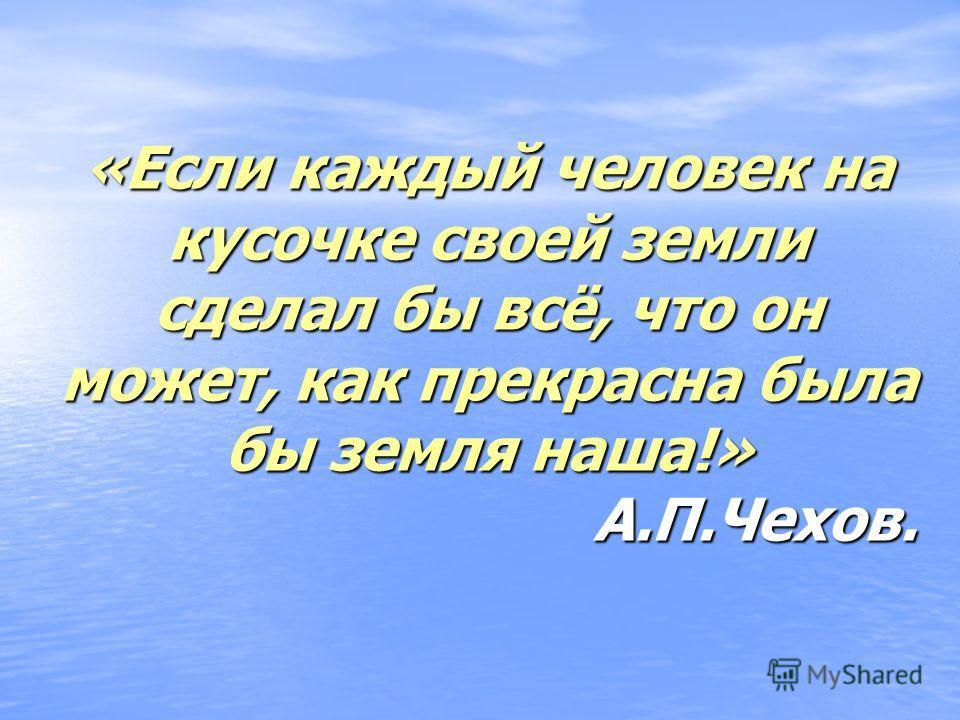 «Если каждый человек на кусочке своей земли сделал бы всё, что он может, как прекрасна была бы земля наша!» А.П.Чехов.