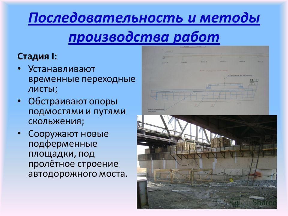 Последовательность и методы производства работ Стадия I: Устанавливают временные переходные листы; Обстраивают опоры подмостями и путями скольжения; Сооружают новые подферменные площадки, под пролётное строение автодорожного моста.