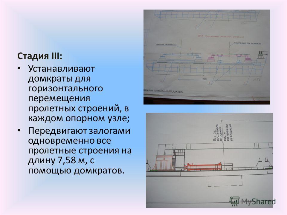 Стадия III: Устанавливают домкраты для горизонтального перемещения пролетных строений, в каждом опорном узле; Передвигают залогами одновременно все пролетные строения на длину 7,58 м, с помощью домкратов.