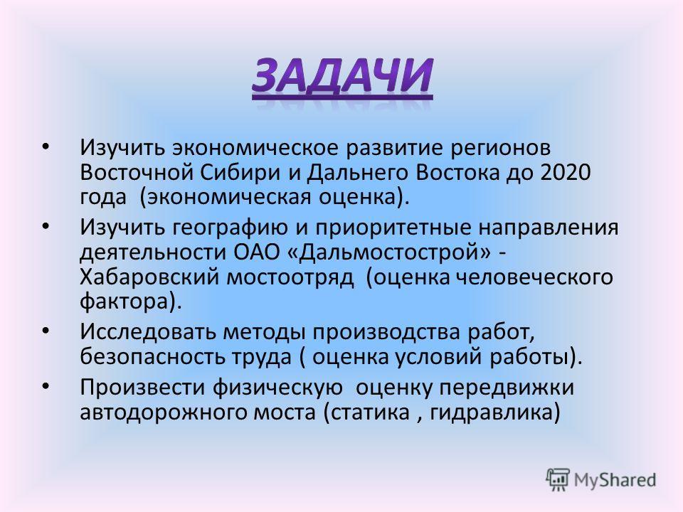 Изучить экономическое развитие регионов Восточной Сибири и Дальнего Востока до 2020 года (экономическая оценка). Изучить географию и приоритетные направления деятельности ОАО «Дальмостострой» - Хабаровский мостоотряд (оценка человеческого фактора). И