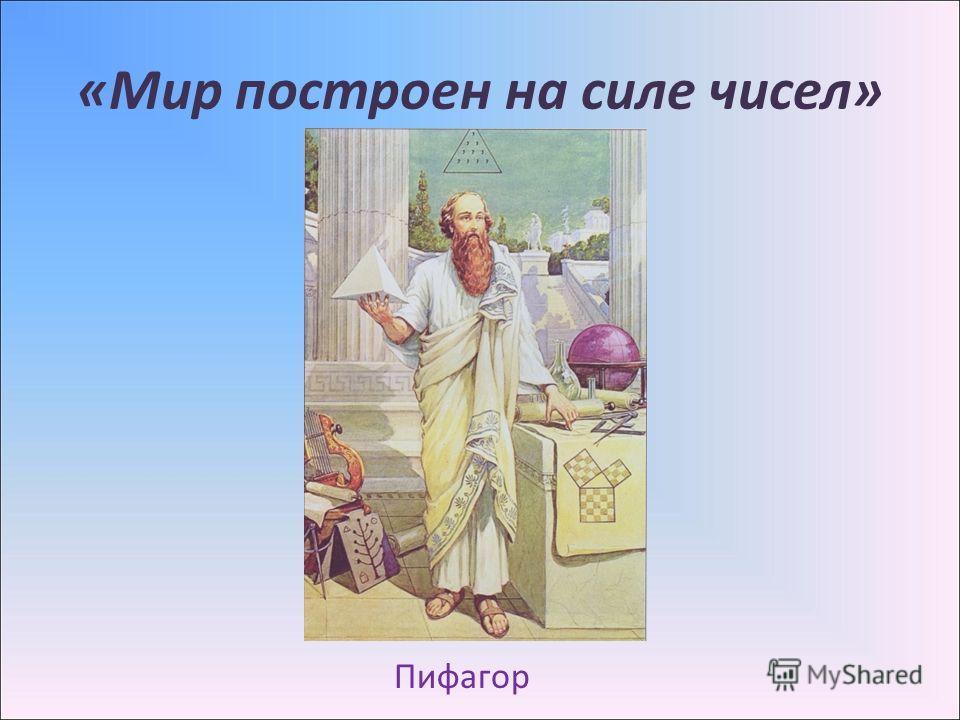 «Мир построен на силе чисел» Пифагор