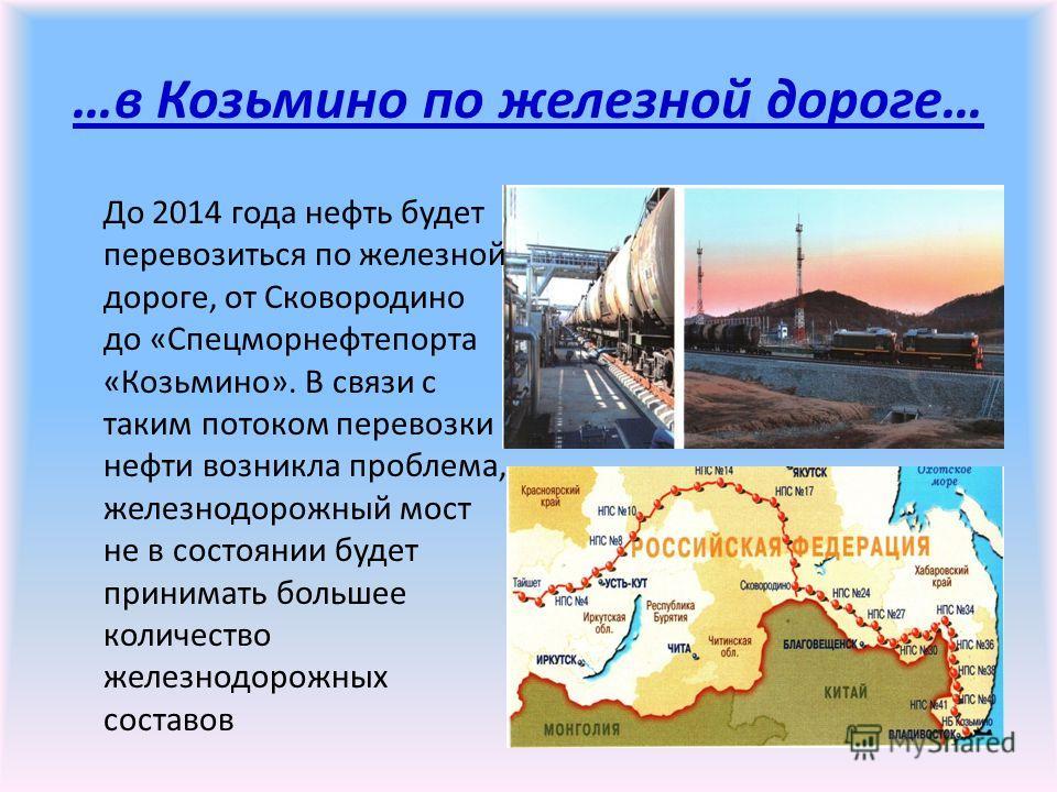 …в Козьмино по железной дороге… До 2014 года нефть будет перевозиться по железной дороге, от Сковородино до «Спецморнефтепорта «Козьмино». В связи с таким потоком перевозки нефти возникла проблема, железнодорожный мост не в состоянии будет принимать