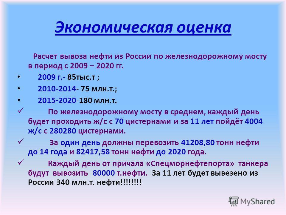 Экономическая оценка Расчет вывоза нефти из России по железнодорожному мосту в период с 2009 – 2020 гг. 2009 г.- 85тыс.т ; 2010-2014- 75 млн.т.; 2015-2020-180 млн.т. По железнодорожному мосту в среднем, каждый день будет проходить ж/с с 70 цистернами