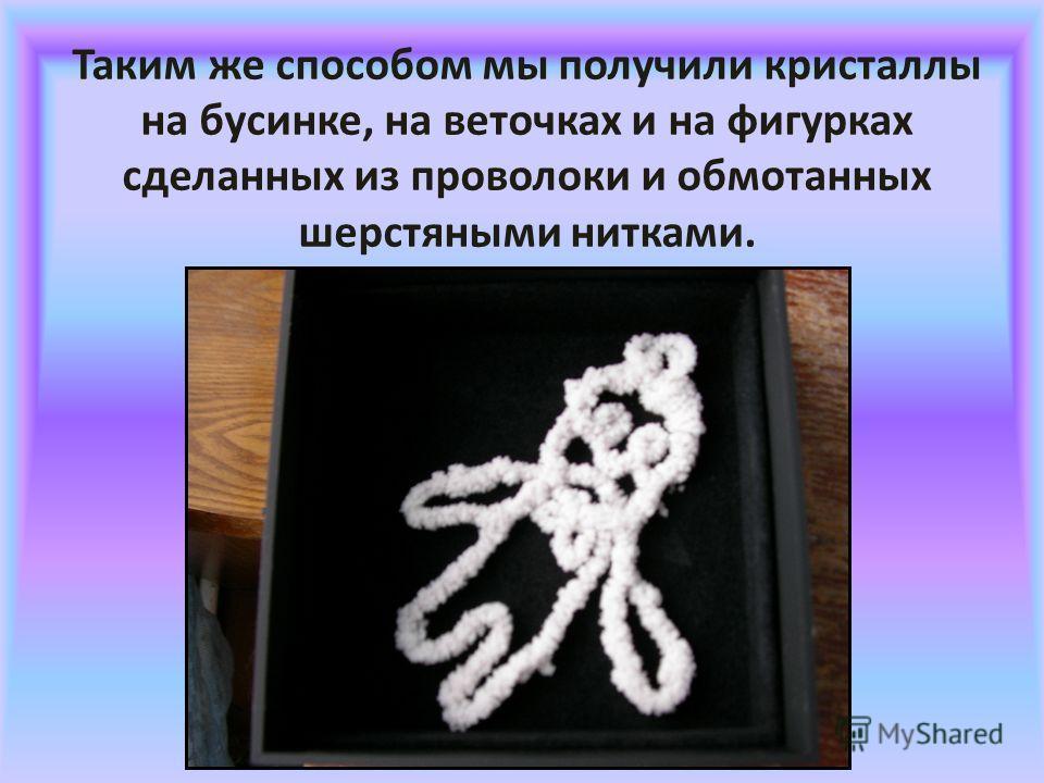 Таким же способом мы получили кристаллы на бусинке, на веточках и на фигурках сделанных из проволоки и обмотанных шерстяными нитками.