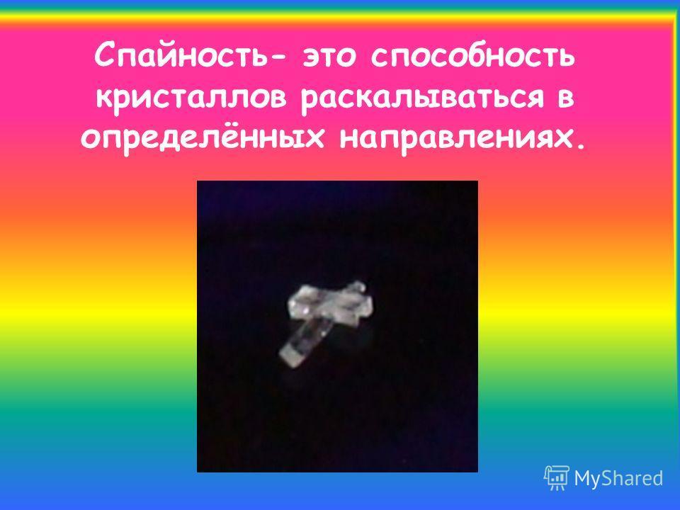 Спайность- это способность кристаллов раскалываться в определённых направлениях.