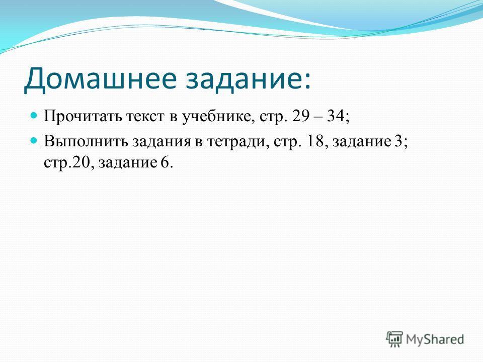Домашнее задание: Прочитать текст в учебнике, стр. 29 – 34; Выполнить задания в тетради, стр. 18, задание 3; стр.20, задание 6.