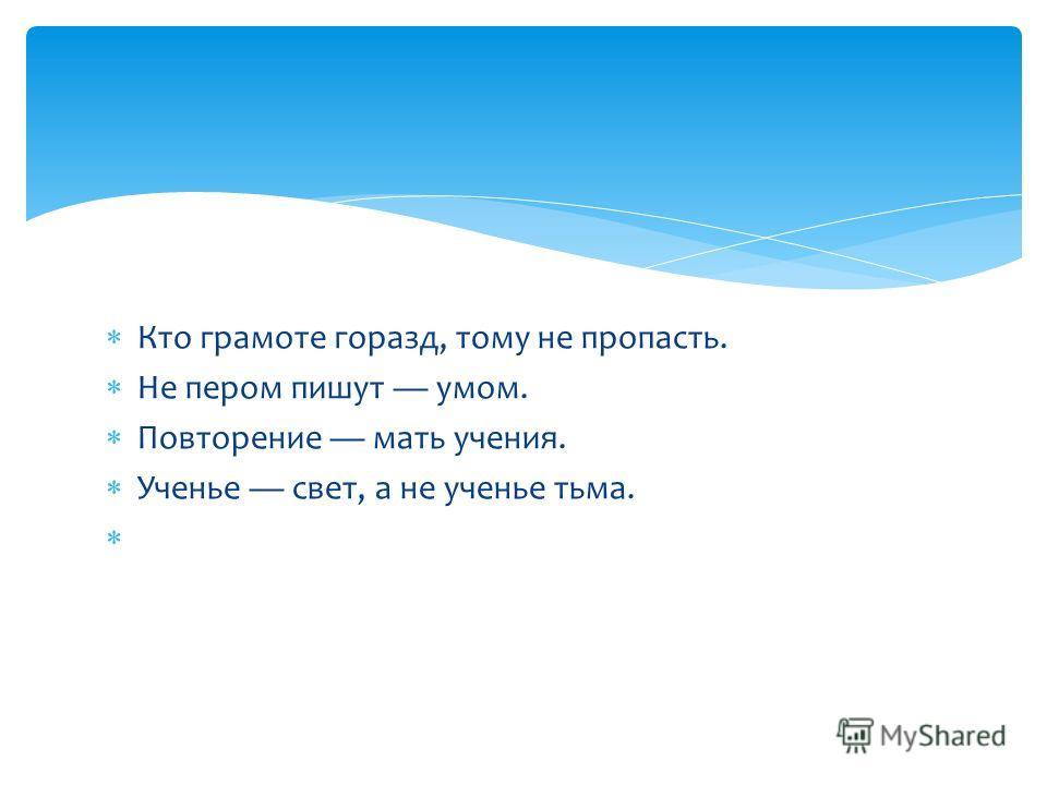 Кто грамоте горазд, тому не пропасть. Не пером пишут умом. Повторение мать учения. Ученье свет, а не ученье тьма.