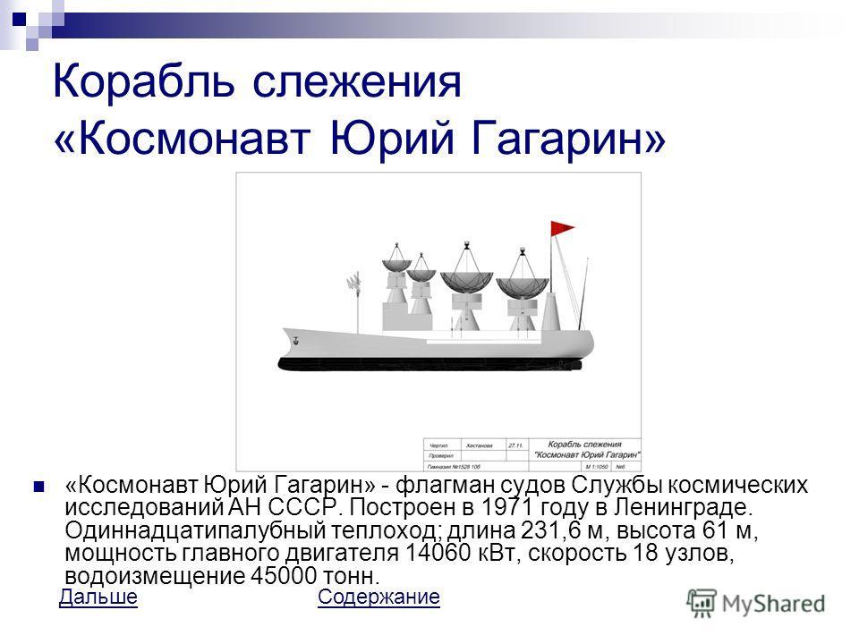 Корабль слежения «Космонавт Юрий Гагарин» «Космонавт Юрий Гагарин» - флагман судов Службы космических исследований АН СССР. Построен в 1971 году в Ленинграде. Одиннадцатипалубный теплоход; длина 231,6 м, высота 61 м, мощность главного двигателя 14060