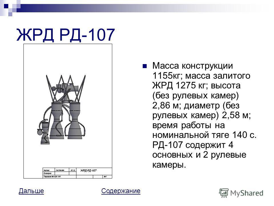 ЖРД РД-107 Масса конструкции 1155кг; масса залитого ЖРД 1275 кг; высота (без рулевых камер) 2,86 м; диаметр (без рулевых камер) 2,58 м; время работы на номинальной тяге 140 с. РД-107 содержит 4 основных и 2 рулевые камеры. ДальшеДальше СодержаниеСоде