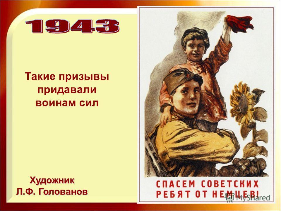 Художник Л.Ф. Голованов Такие призывы придавали воинам сил
