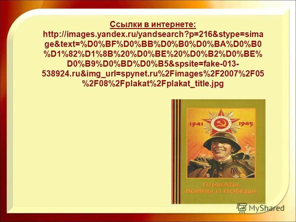 Ссылки в интернете: http://images.yandex.ru/yandsearch?p=216&stype=sima ge&text=%D0%BF%D0%BB%D0%B0%D0%BA%D0%B0 %D1%82%D1%8B%20%D0%BE%20%D0%B2%D0%BE% D0%B9%D0%BD%D0%B5&spsite=fake-013- 538924.ru&img_url=spynet.ru%2Fimages%2F2007%2F05 %2F08%2Fplakat%2F