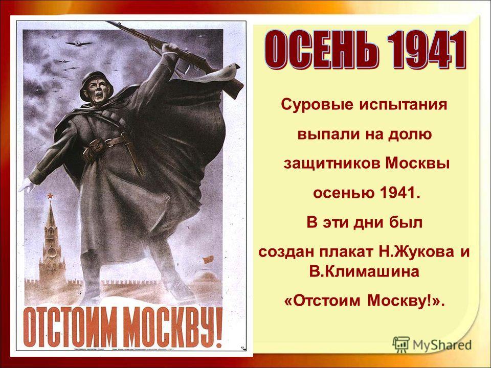 Суровые испытания выпали на долю защитников Москвы осенью 1941. В эти дни был создан плакат Н.Жукова и В.Климашина «Отстоим Москву!».