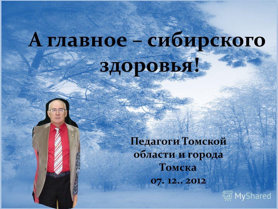 Педагоги Томской области и города Томска 07. 12.. 2012 А главное – сибирского здоровья!
