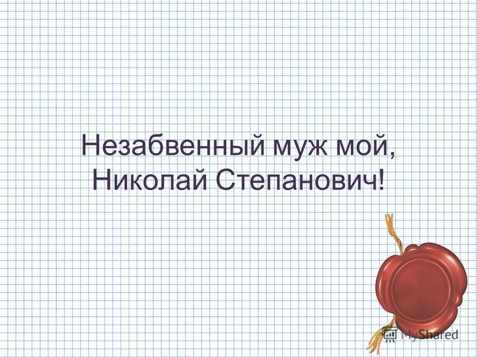 Незабвенный муж мой, Николай Степанович!