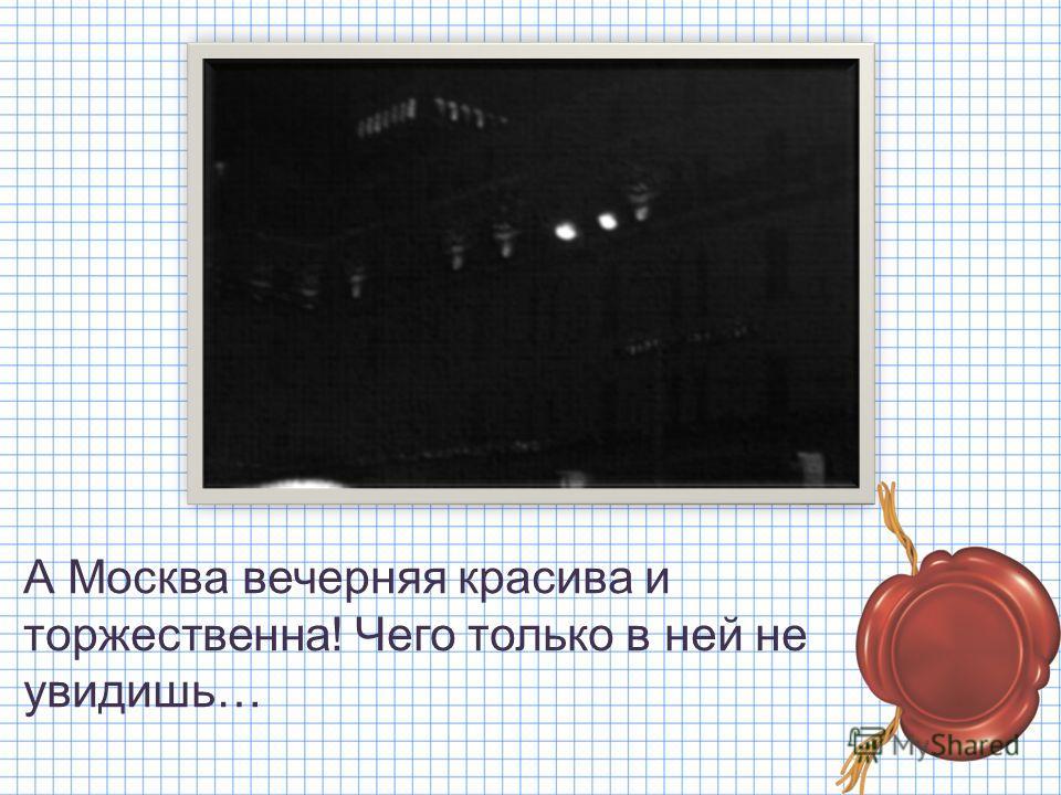 А Москва вечерняя красива и торжественна! Чего только в ней не увидишь…