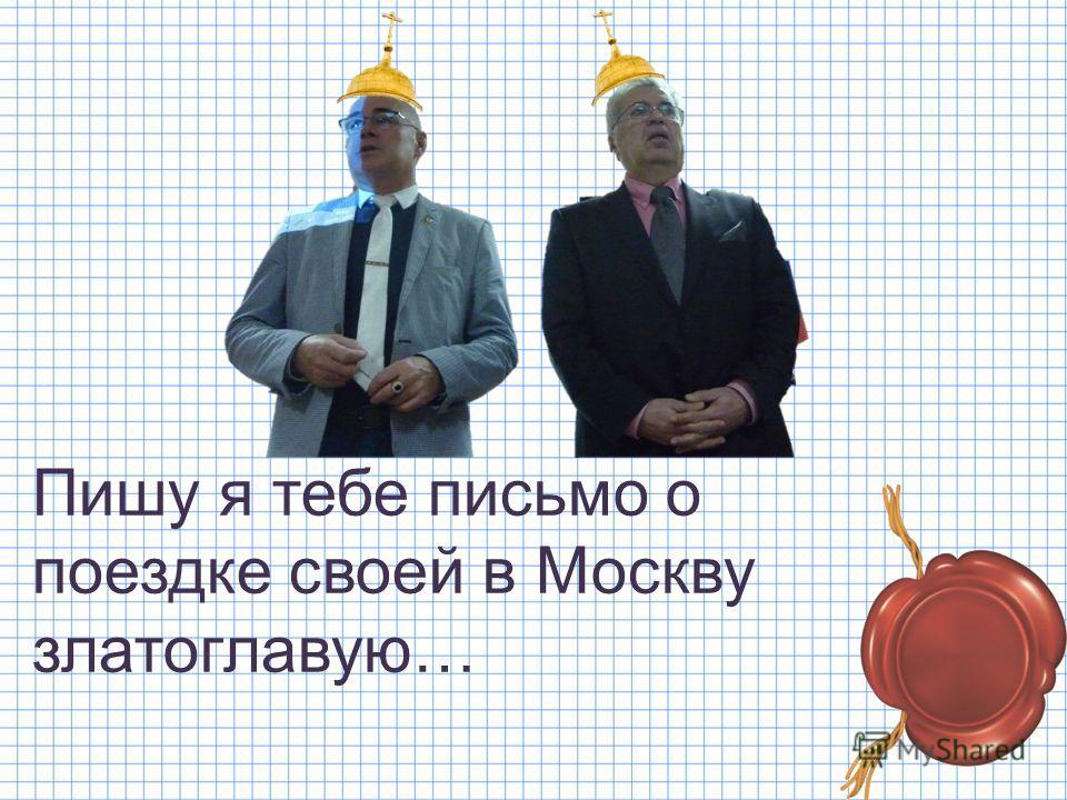 Пишу я тебе письмо о поездке своей в Москву златоглавую…