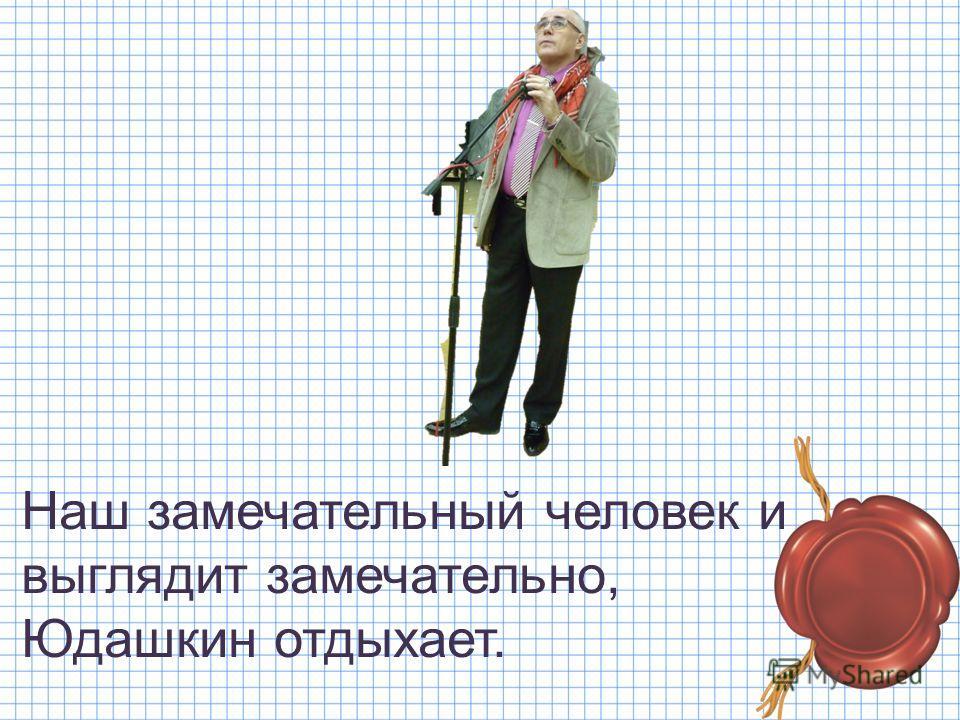 Наш замечательный человек и выглядит замечательно, Юдашкин отдыхает.