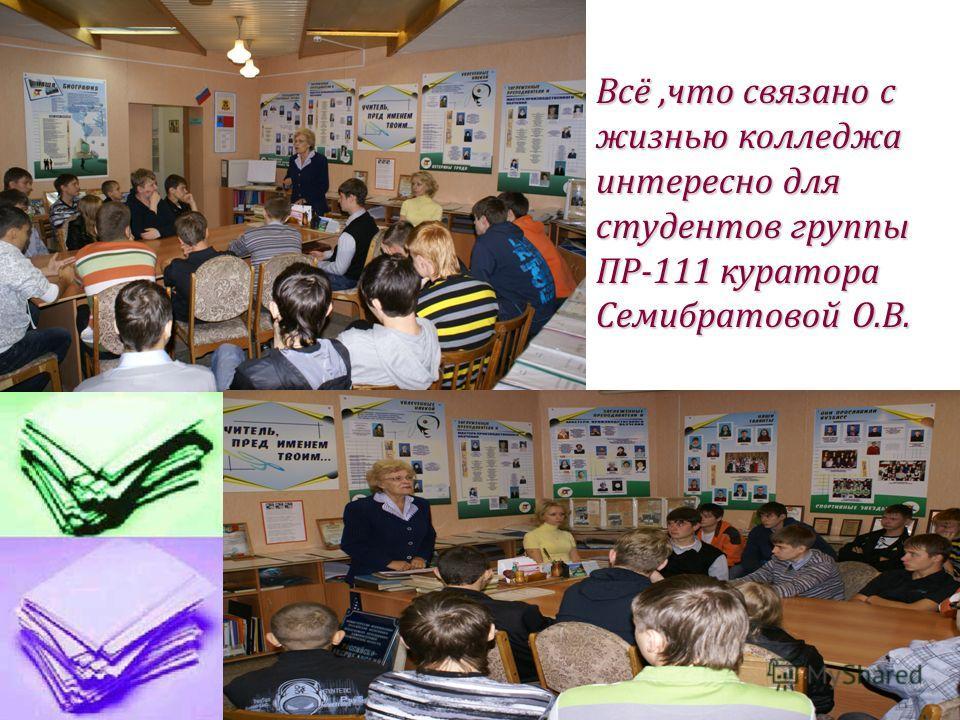 Всё,что связано с жизнью колледжа интересно для студентов группы ПР-111 куратора Семибратовой О.В.