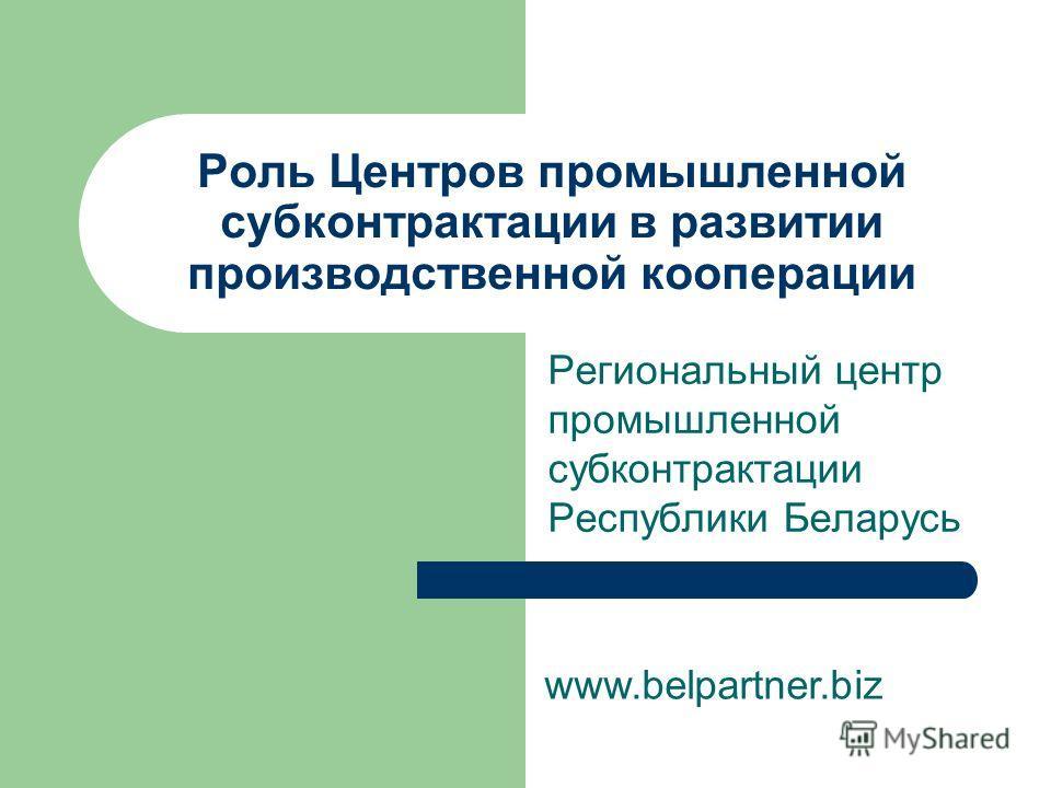 Роль Центров промышленной субконтрактации в развитии производственной кооперации Региональный центр промышленной субконтрактации Республики Беларусь www.belpartner.biz
