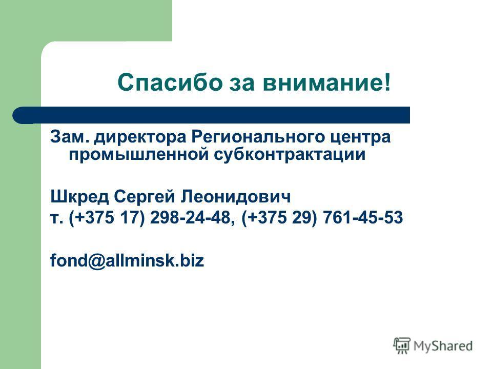 Спасибо за внимание! Зам. директора Регионального центра промышленной субконтрактации Шкред Сергей Леонидович т. (+375 17) 298-24-48, (+375 29) 761-45-53 fond@allminsk.biz