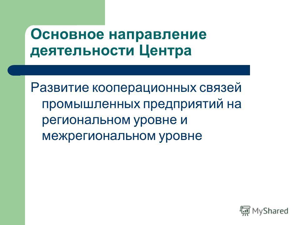 Основное направление деятельности Центра Развитие кооперационных связей промышленных предприятий на региональном уровне и межрегиональном уровне