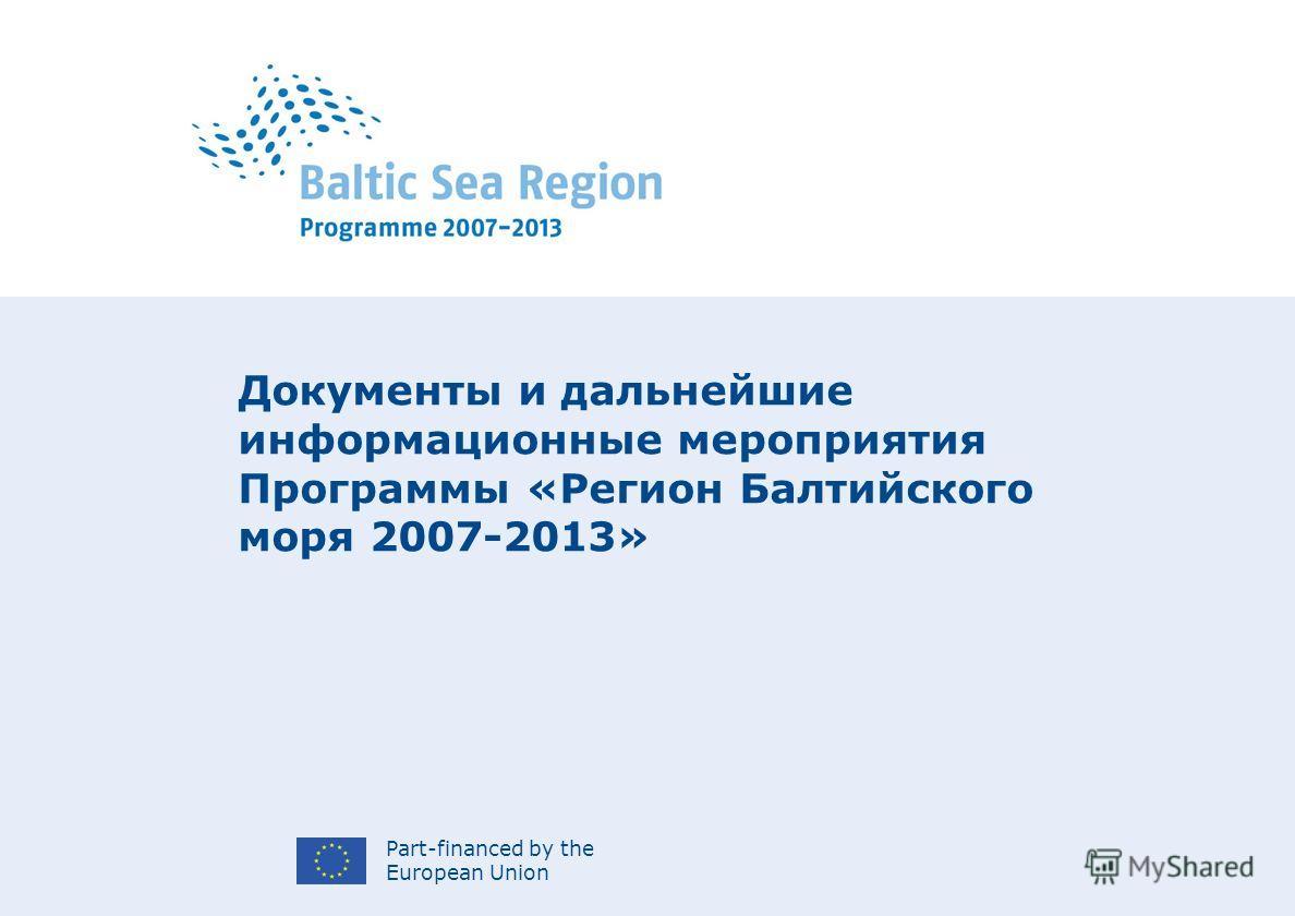 Part-financed by the European Union Документы и дальнейшие информационные мероприятия Программы «Регион Балтийского моря 2007-2013»