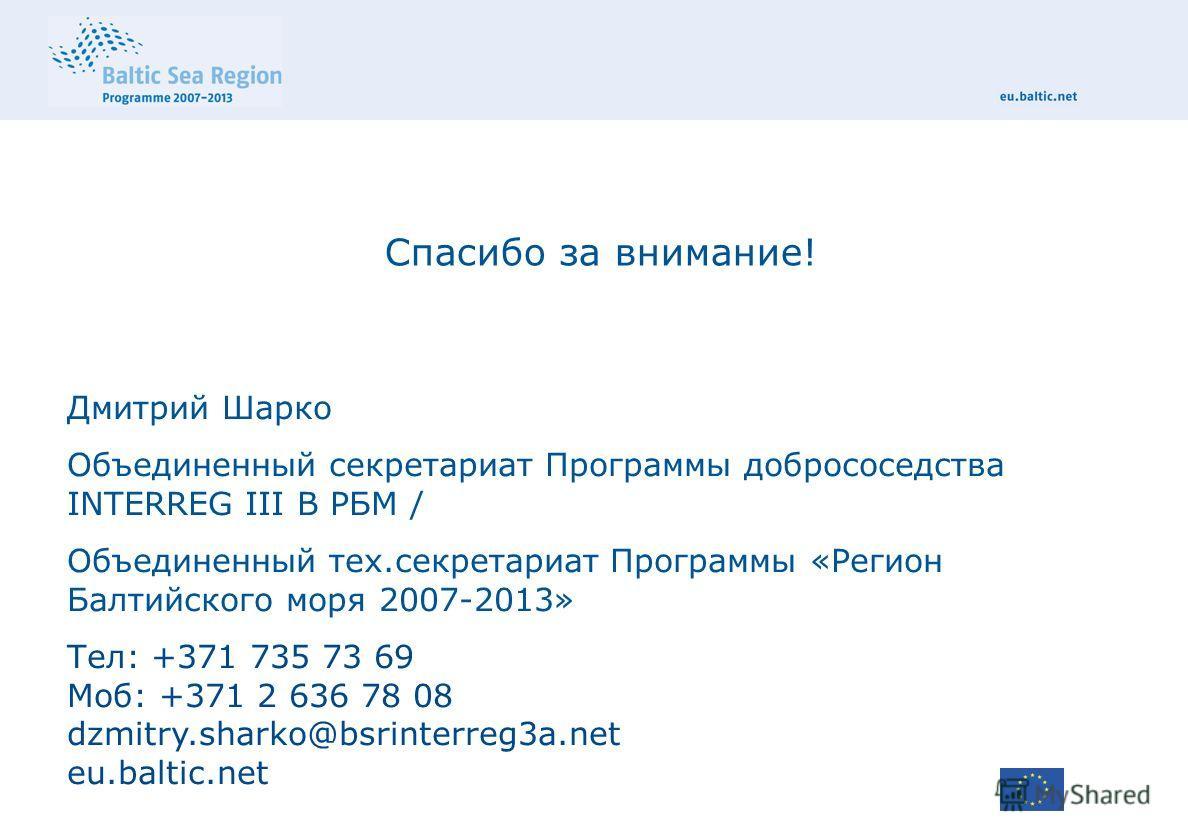 Спасибо за внимание! Дмитрий Шарко Объединенный секретариат Программы добрососедства INTERREG III B РБМ / Объединенный тех.секретариат Программы «Регион Балтийского моря 2007-2013» Тел: +371 735 73 69 Моб: +371 2 636 78 08 dzmitry.sharko@bsrinterreg3