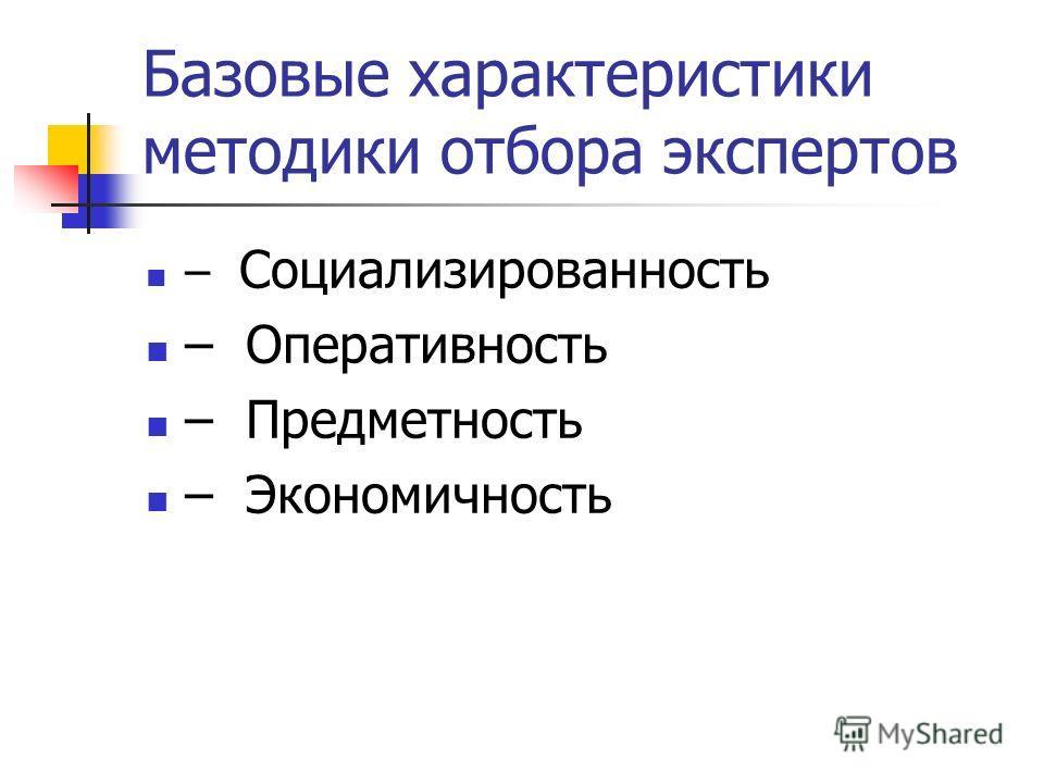 Базовые характеристики методики отбора экспертов – Социализированность – Оперативность – Предметность – Экономичность