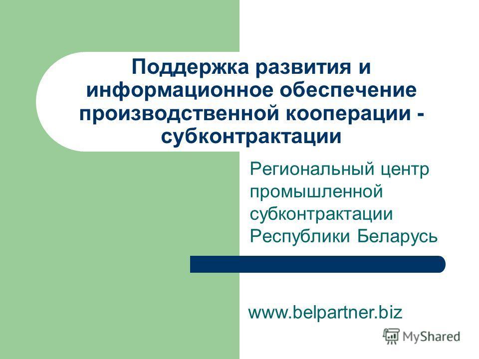 Поддержка развития и информационное обеспечение производственной кооперации - субконтрактации Региональный центр промышленной субконтрактации Республики Беларусь www.belpartner.biz