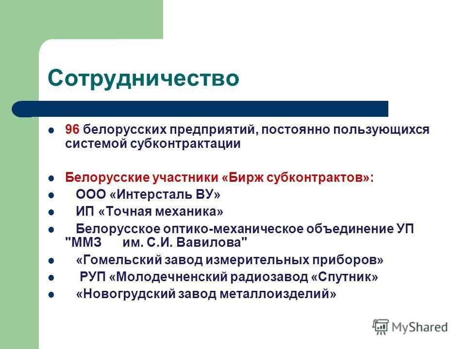 Сотрудничество 96 белорусских предприятий, постоянно пользующихся системой субконтрактации Белорусские участники «Бирж субконтрактов»: ООО «Интерсталь ВУ» ИП «Точная механика» Белорусское оптико-механическое объединение УП