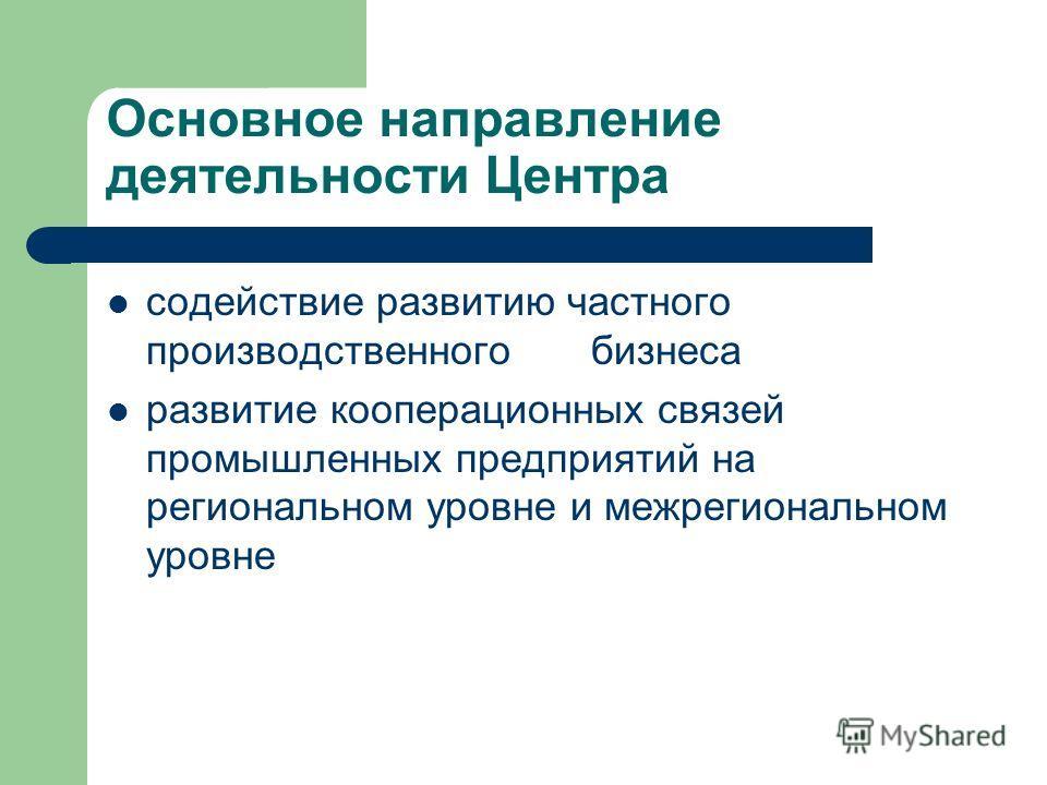 Основное направление деятельности Центра содействие развитию частного производственного бизнеса развитие кооперационных связей промышленных предприятий на региональном уровне и межрегиональном уровне