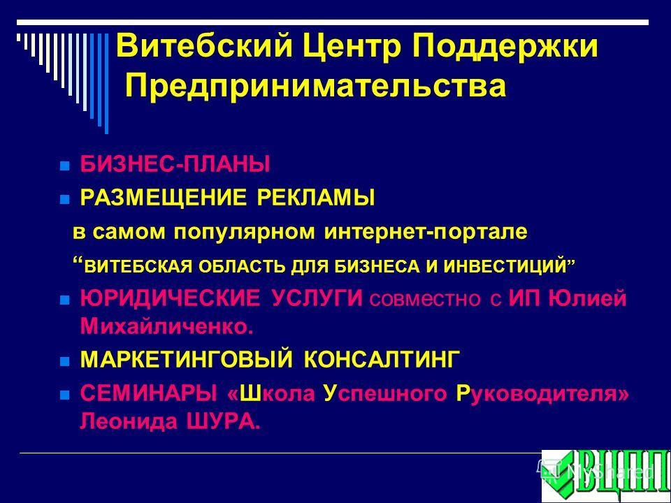 БИЗНЕС-ПЛАНЫ РАЗМЕЩЕНИЕ РЕКЛАМЫ в самом популярном интернет-портале ВИТЕБСКАЯ ОБЛАСТЬ ДЛЯ БИЗНЕСА И ИНВЕСТИЦИЙ ЮРИДИЧЕСКИЕ УСЛУГИ совместно с ИП Юлией Михайличенко. МАРКЕТИНГОВЫЙ КОНСАЛТИНГ СЕМИНАРЫ «Школа Успешного Руководителя» Леонида ШУРА. Витебс