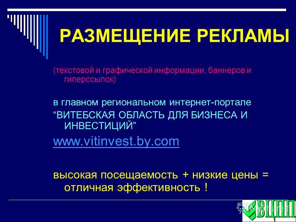 РАЗМЕЩЕНИЕ РЕКЛАМЫ (текстовой и графической информации, баннеров и гиперссылок) в главном региональном интернет-портале ВИТЕБСКАЯ ОБЛАСТЬ ДЛЯ БИЗНЕСА И ИНВЕСТИЦИЙ www.vitinvest.by.com высокая посещаемость + низкие цены = отличная эффективность !