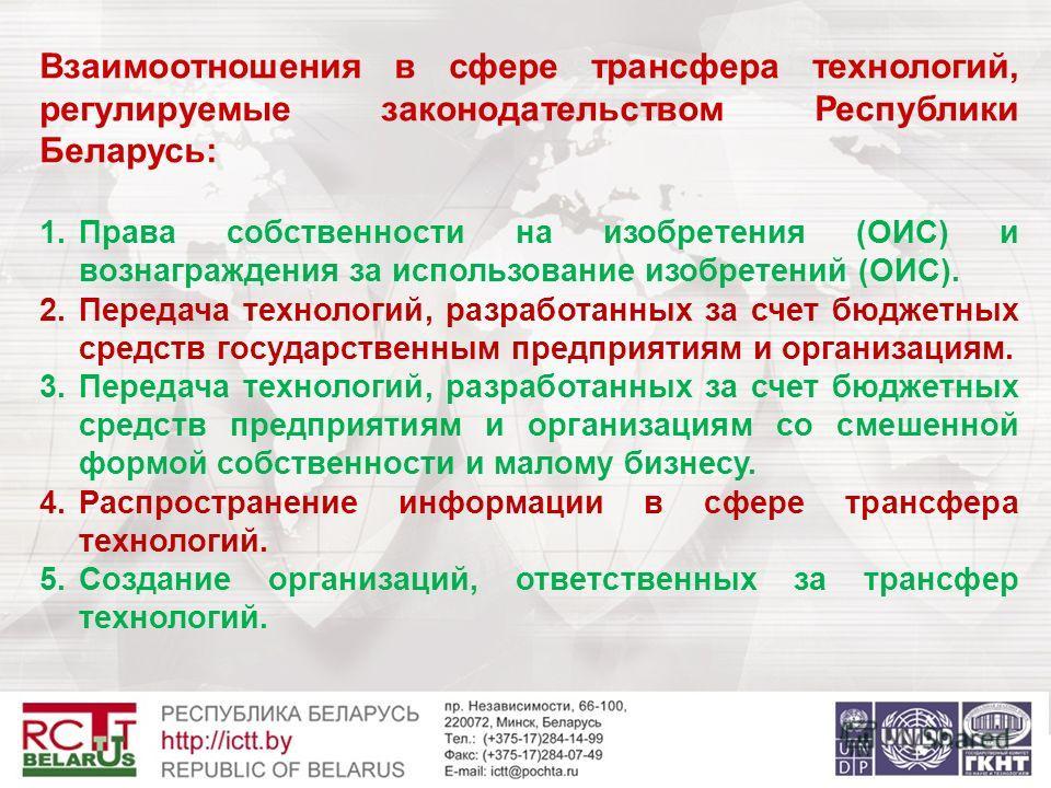 Взаимоотношения в сфере трансфера технологий, регулируемые законодательством Республики Беларусь: 1.Права собственности на изобретения (ОИС) и вознаграждения за использование изобретений (ОИС). 2.Передача технологий, разработанных за счет бюджетных с