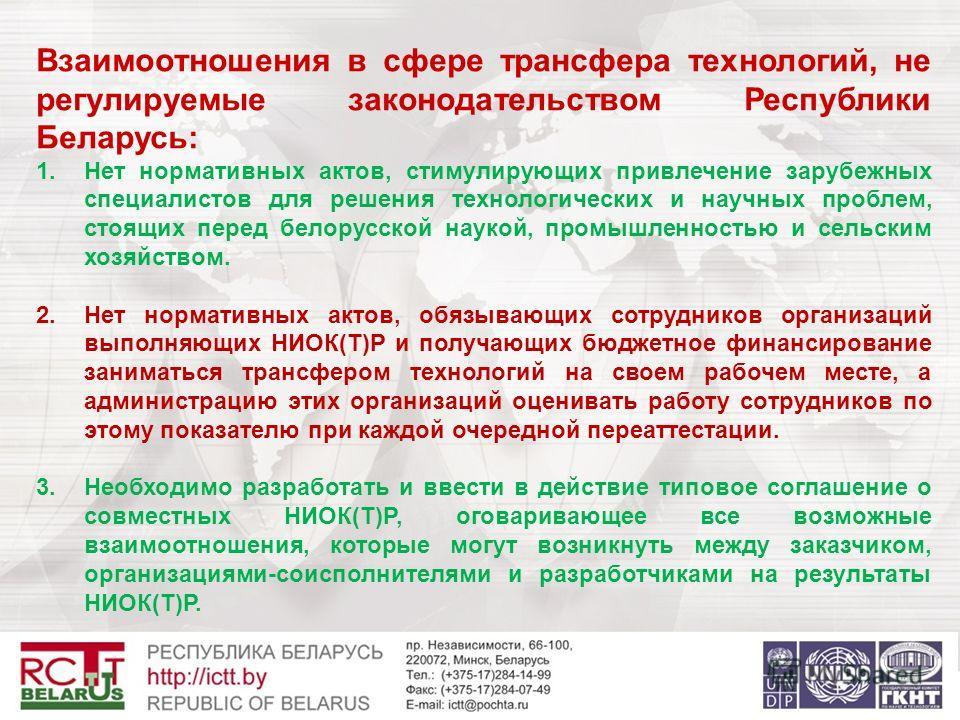 Взаимоотношения в сфере трансфера технологий, не регулируемые законодательством Республики Беларусь: 1.Нет нормативных актов, стимулирующих привлечение зарубежных специалистов для решения технологических и научных проблем, стоящих перед белорусской н
